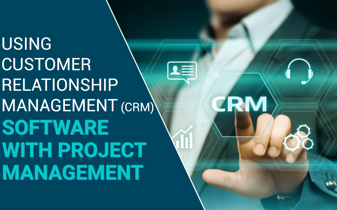 Using Customer Relationship Management (CRM) Software with Project Management